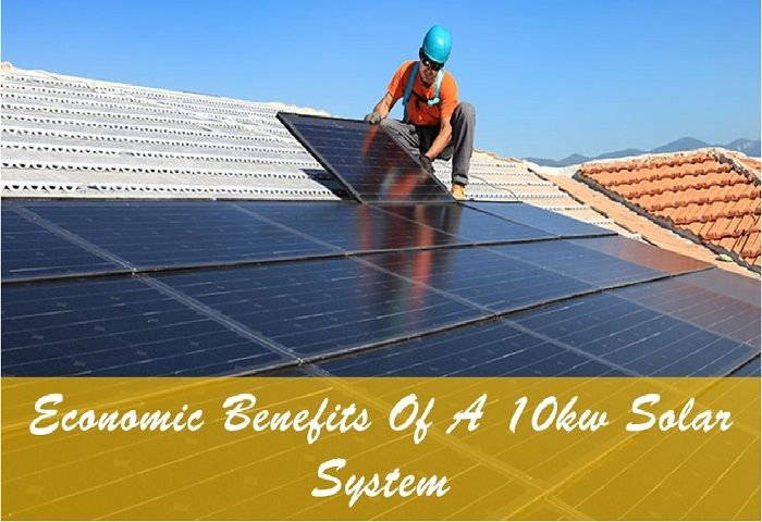 How A 10kw Solar System Benefits You Economically? [Check Out]