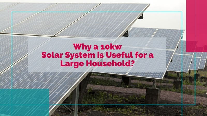 Why a 10kw Solar System is Useful for a Large Household?