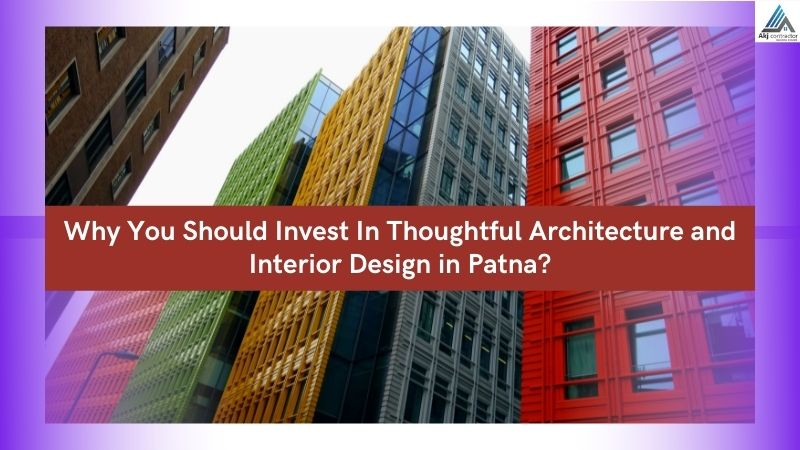 Why You Should Invest In Thoughtful Architecture and Interior Design in Patna